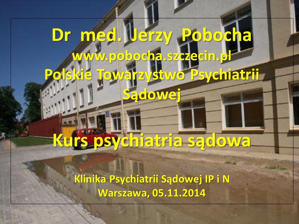 Dr med. Jerzy Pobocha www.pobocha.szczecin.pl Polskie Towarzystwo Psychiatrii Sądowej Kurs psychiatria sądowa Klinika Psychiatrii Sądowej IP i N Warsz