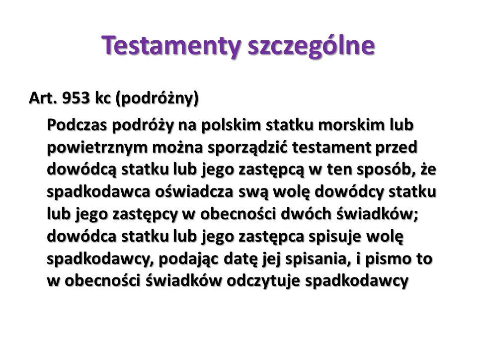 Testamenty szczególne Art. 953 kc (podróżny) Podczas podróży na polskim statku morskim lub powietrznym można sporządzić testament przed dowódcą statku