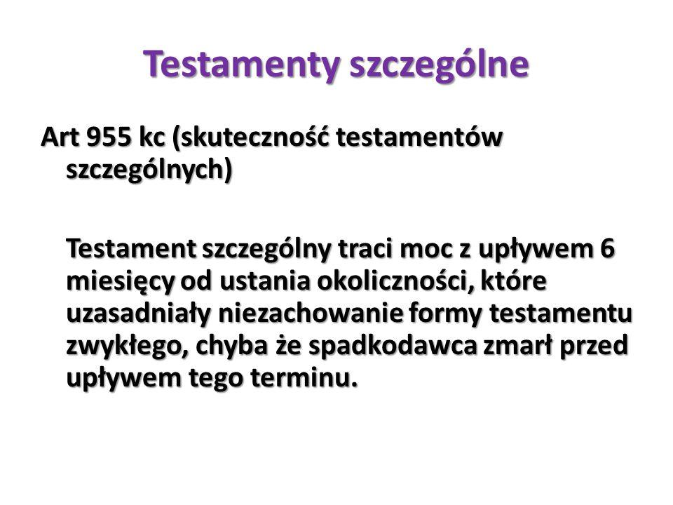 Testamenty szczególne Art 955 kc (skuteczność testamentów szczególnych) Testament szczególny traci moc z upływem 6 miesięcy od ustania okoliczności, k