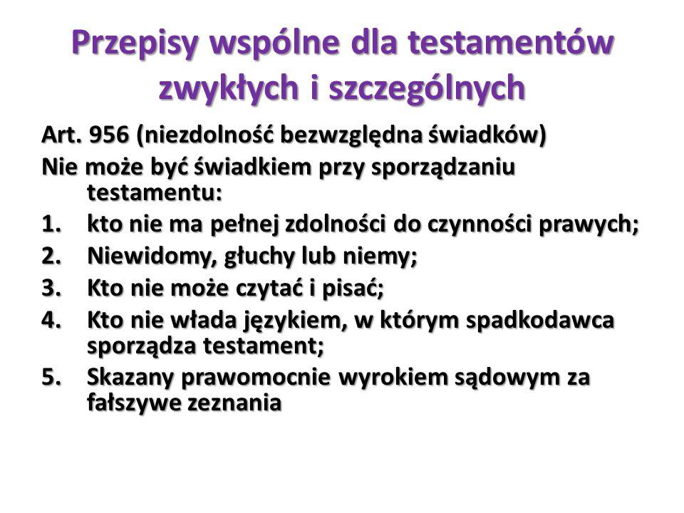 Przepisy wspólne dla testamentów zwykłych i szczególnych Art. 956 (niezdolność bezwzględna świadków) Nie może być świadkiem przy sporządzaniu testamen