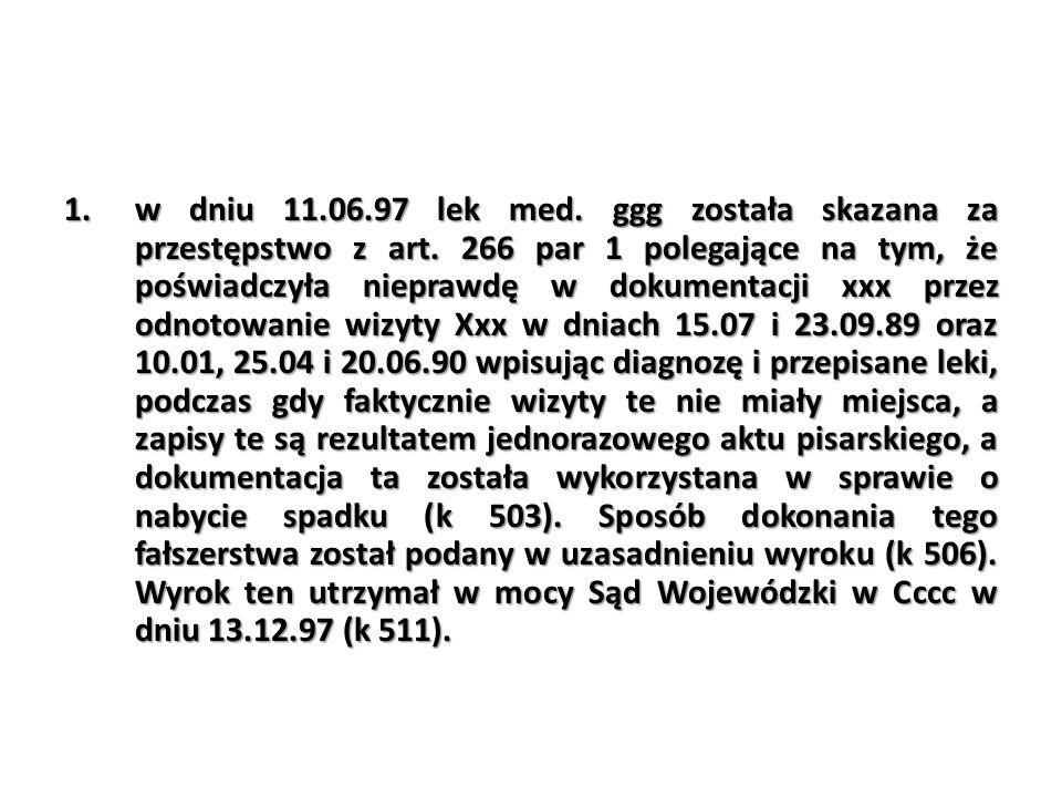 1.w dniu 11.06.97 lek med. ggg została skazana za przestępstwo z art. 266 par 1 polegające na tym, że poświadczyła nieprawdę w dokumentacji xxx przez