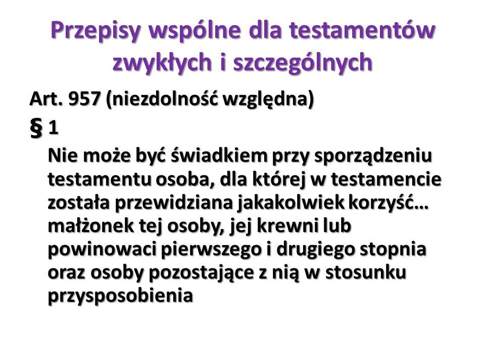 Przepisy wspólne dla testamentów zwykłych i szczególnych Art. 957 (niezdolność względna) § 1 Nie może być świadkiem przy sporządzeniu testamentu osoba