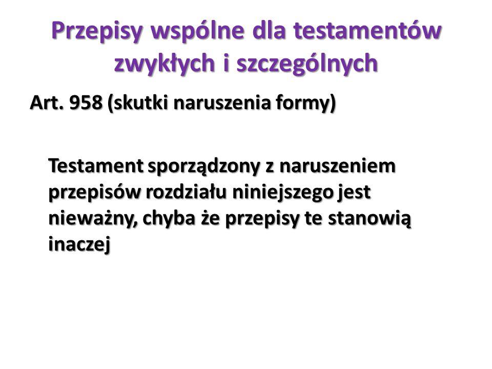 Przepisy wspólne dla testamentów zwykłych i szczególnych Art. 958 (skutki naruszenia formy) Testament sporządzony z naruszeniem przepisów rozdziału ni