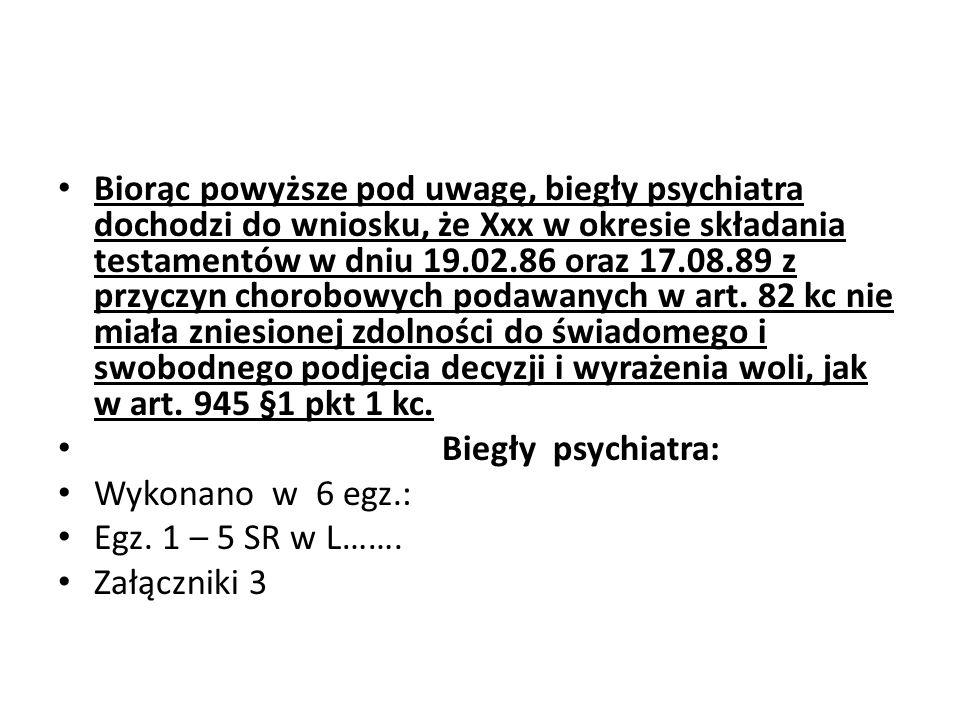 Biorąc powyższe pod uwagę, biegły psychiatra dochodzi do wniosku, że Xxx w okresie składania testamentów w dniu 19.02.86 oraz 17.08.89 z przyczyn chor