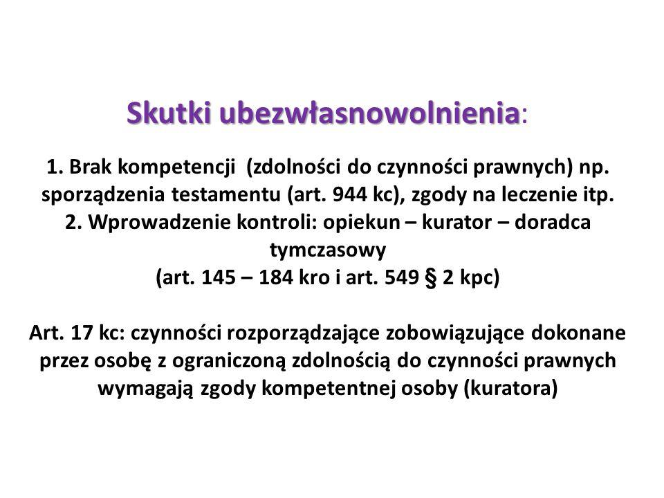 Skutki ubezwłasnowolnienia Skutki ubezwłasnowolnienia: 1. Brak kompetencji (zdolności do czynności prawnych) np. sporządzenia testamentu (art. 944 kc)