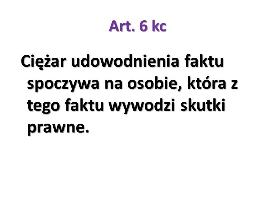 Art. 6 kc Ciężar udowodnienia faktu spoczywa na osobie, która z tego faktu wywodzi skutki prawne. Ciężar udowodnienia faktu spoczywa na osobie, która