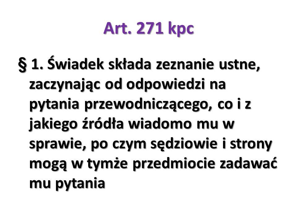 Art. 271 kpc § 1. Świadek składa zeznanie ustne, zaczynając od odpowiedzi na pytania przewodniczącego, co i z jakiego źródła wiadomo mu w sprawie, po