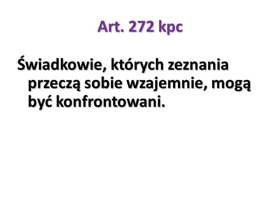Art. 272 kpc Świadkowie, których zeznania przeczą sobie wzajemnie, mogą być konfrontowani.