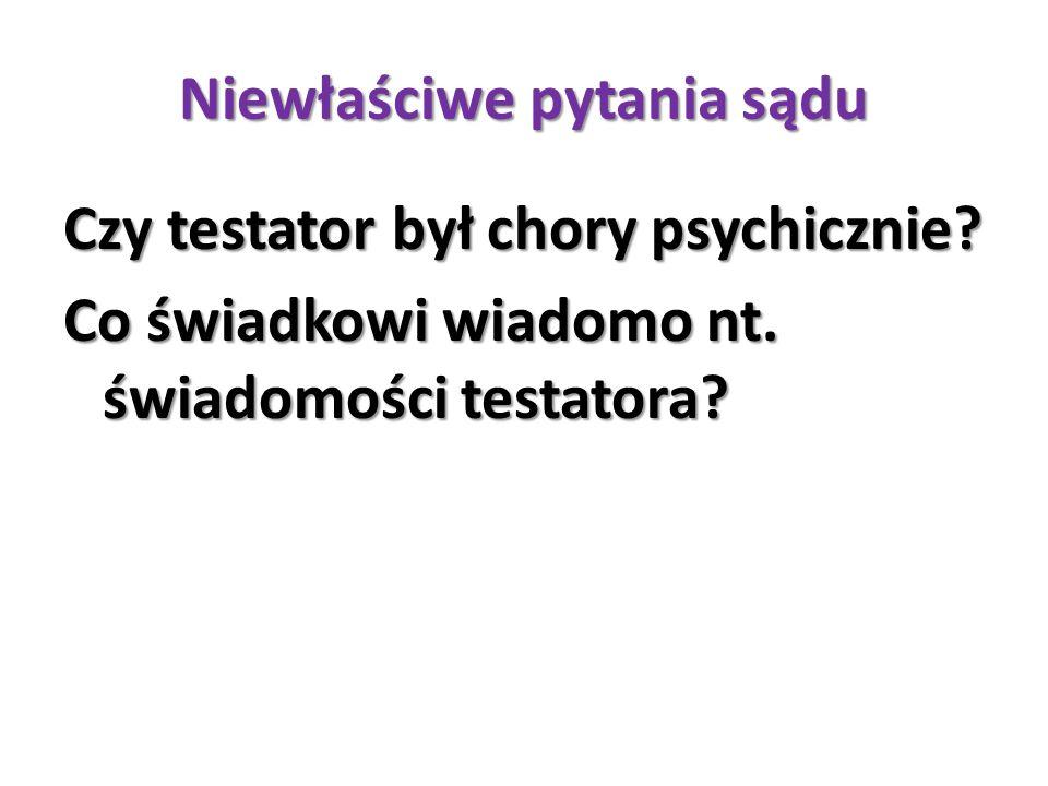 Niewłaściwe pytania sądu Czy testator był chory psychicznie? Co świadkowi wiadomo nt. świadomości testatora?