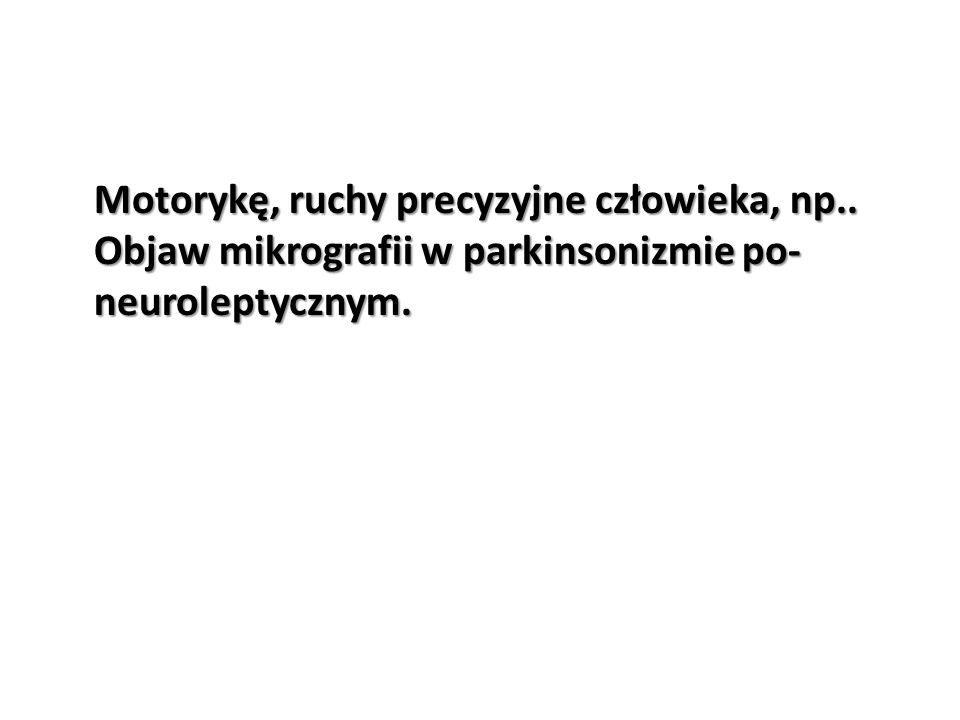 Motorykę, ruchy precyzyjne człowieka, np.. Objaw mikrografii w parkinsonizmie po- neuroleptycznym.
