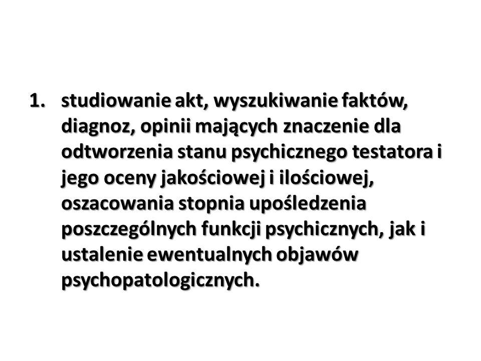 1.studiowanie akt, wyszukiwanie faktów, diagnoz, opinii mających znaczenie dla odtworzenia stanu psychicznego testatora i jego oceny jakościowej i ilo