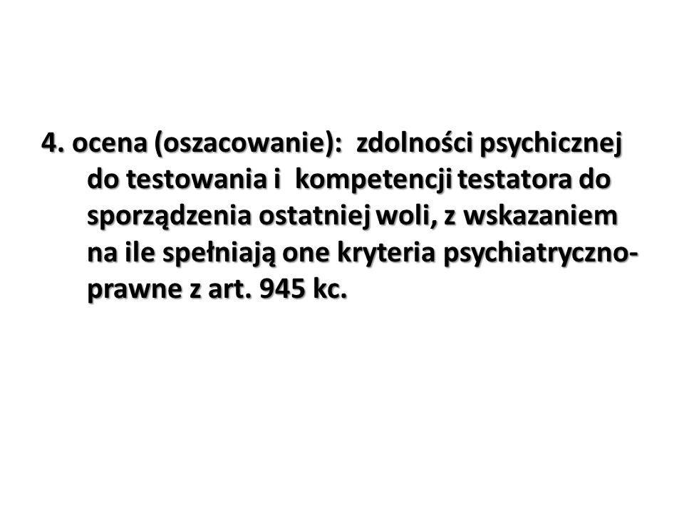 4. ocena (oszacowanie): zdolności psychicznej do testowania i kompetencji testatora do sporządzenia ostatniej woli, z wskazaniem na ile spełniają one