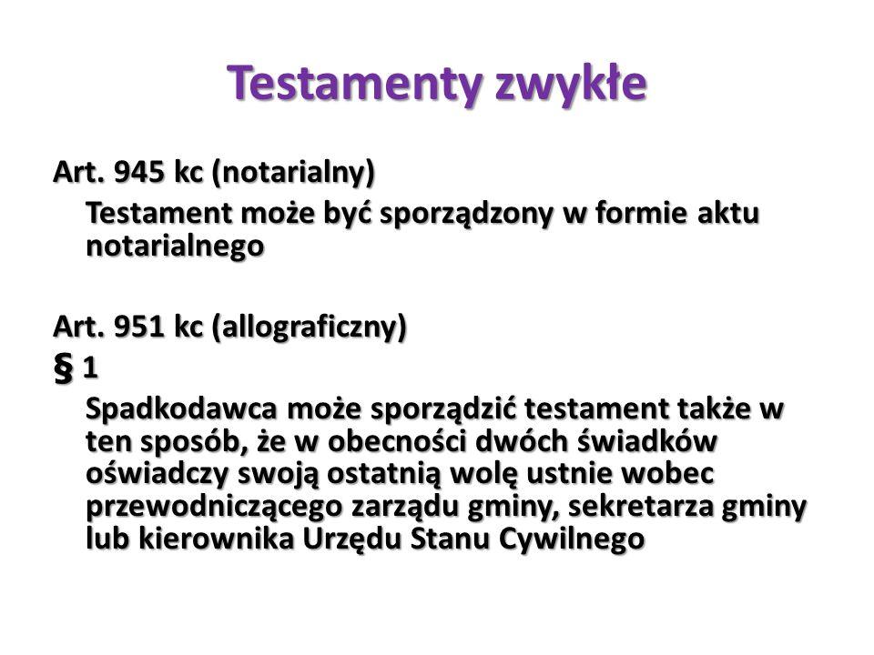 Testamenty zwykłe Art. 945 kc (notarialny) Testament może być sporządzony w formie aktu notarialnego Art. 951 kc (allograficzny) § 1 Spadkodawca może