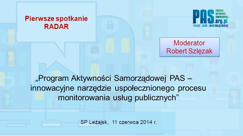 """Pierwsze spotkanie RADAR """"Program Aktywności Samorządowej PAS – innowacyjne narzędzie uspołecznionego procesu monitorowania usług publicznych Moderator Robert Szlęzak Moderator Robert Szlęzak SP Leżajsk, 11 czerwca 2014 r."""