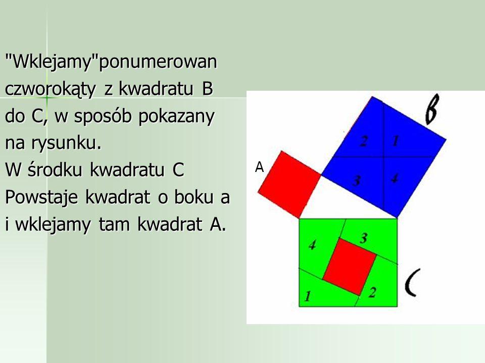 Powstały w wyniku tego w kwadracie B cztery trójkąty prostokątne przystające do tego o bokach a, b, c. Każde ramie kwadratu B jest podzielone na odcin