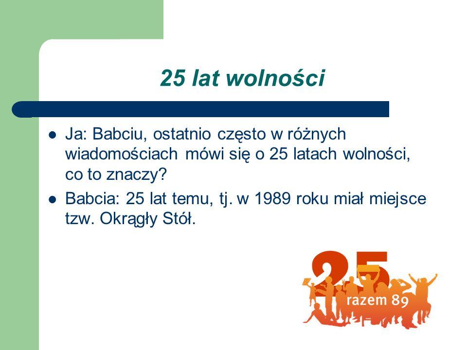 25 lat wolności Ja: Babciu, ostatnio często w różnych wiadomościach mówi się o 25 latach wolności, co to znaczy? Babcia: 25 lat temu, tj. w 1989 roku