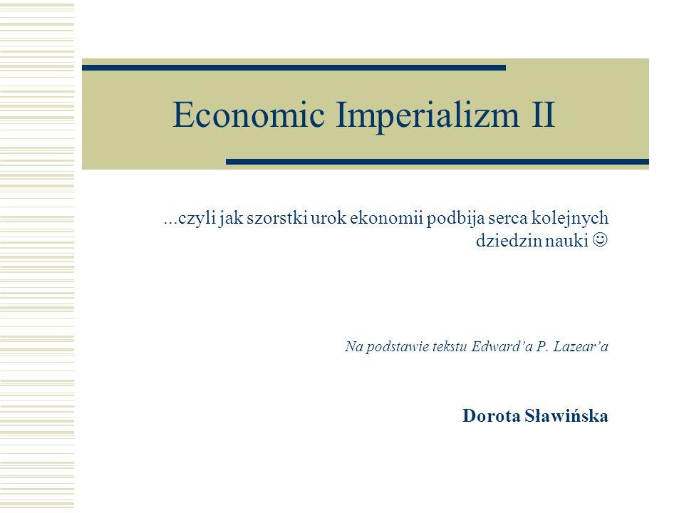 Economic Imperializm II...czyli jak szorstki urok ekonomii podbija serca kolejnych dziedzin nauki Na podstawie tekstu Edward'a P.