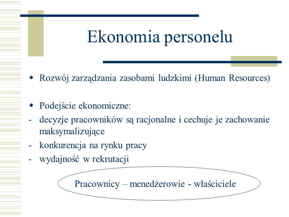 Ekonomia personelu  Rozwój zarządzania zasobami ludzkimi (Human Resources)  Podejście ekonomiczne: -decyzje pracowników są racjonalne i cechuje je zachowanie maksymalizujące -konkurencja na rynku pracy -wydajność w rekrutacji Pracownicy – menedżerowie - właściciele