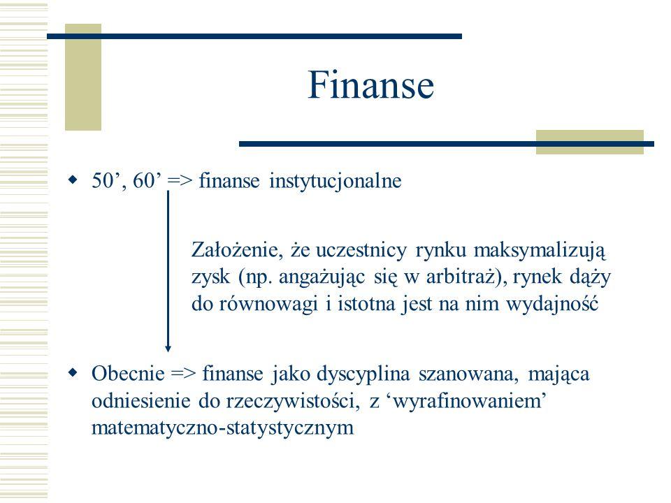 Finanse  50', 60' => finanse instytucjonalne  Obecnie => finanse jako dyscyplina szanowana, mająca odniesienie do rzeczywistości, z 'wyrafinowaniem' matematyczno-statystycznym Założenie, że uczestnicy rynku maksymalizują zysk (np.