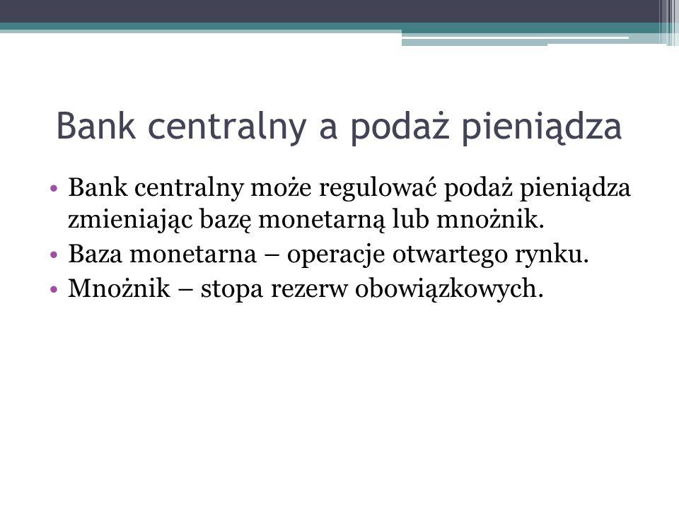 Bank centralny a podaż pieniądza Bank centralny może regulować podaż pieniądza zmieniając bazę monetarną lub mnożnik. Baza monetarna – operacje otwart