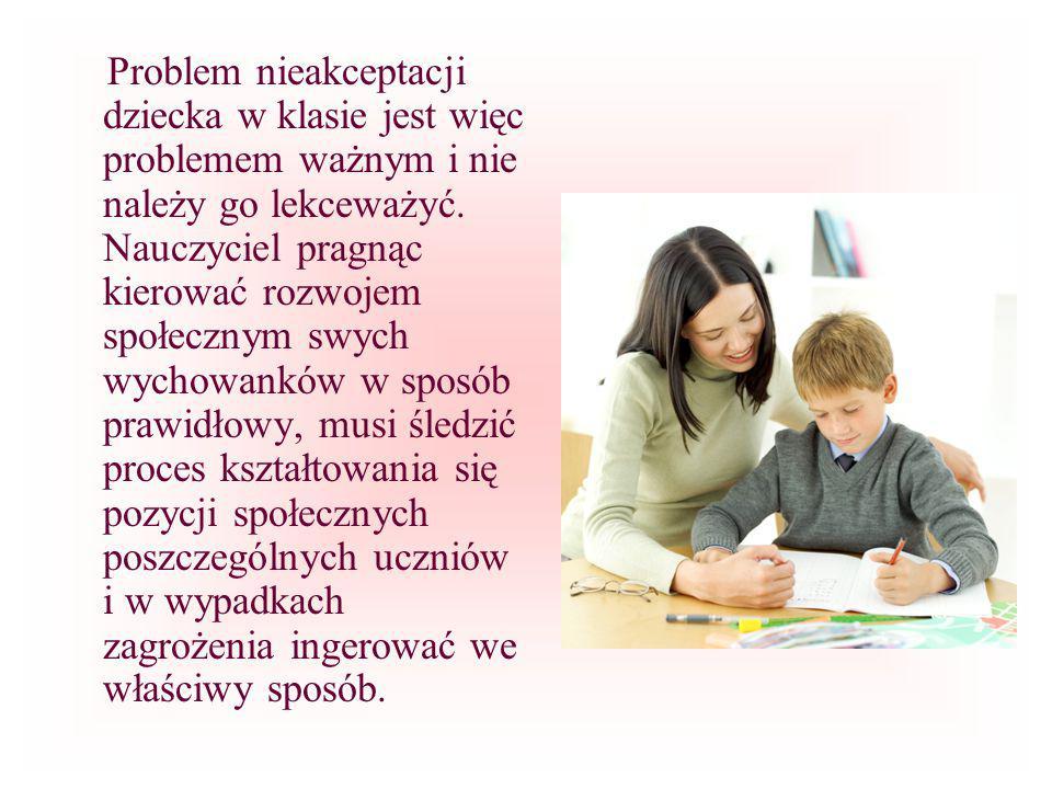 Problem nieakceptacji dziecka w klasie jest więc problemem ważnym i nie należy go lekceważyć. Nauczyciel pragnąc kierować rozwojem społecznym swych wy