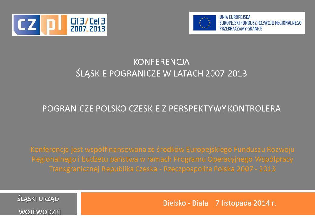 KONFERENCJA ŚLĄSKIE POGRANICZE W LATACH 2007-2013 POGRANICZE POLSKO CZESKIE Z PERSPEKTYWY KONTROLERA Bielsko - Biała 7 listopada 2014 r.