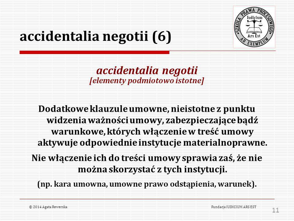 accidentalia negotii (6) accidentalia negotii [elementy podmiotowo istotne] Dodatkowe klauzule umowne, nieistotne z punktu widzenia ważności umowy, zabezpieczające bądź warunkowe, których włączenie w treść umowy aktywuje odpowiednie instytucje materialnoprawne.