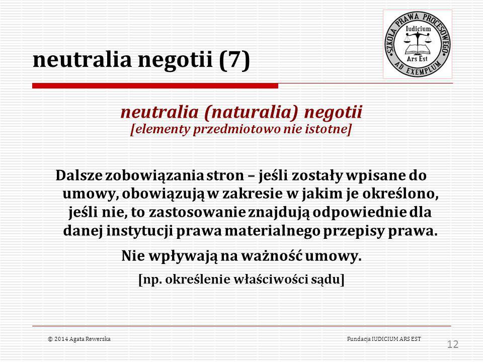 neutralia negotii (7) neutralia (naturalia) negotii [elementy przedmiotowo nie istotne] Dalsze zobowiązania stron – jeśli zostały wpisane do umowy, obowiązują w zakresie w jakim je określono, jeśli nie, to zastosowanie znajdują odpowiednie dla danej instytucji prawa materialnego przepisy prawa.