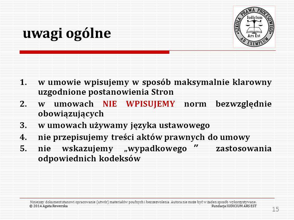 """© 2014 Agata RewerskaFundacja IUDICIUM ARS EST 1.w umowie wpisujemy w sposób maksymalnie klarowny uzgodnione postanowienia Stron 2.w umowach NIE WPISUJEMY norm bezwzględnie obowiązujących 3.w umowach używamy języka ustawowego 4.nie przepisujemy treści aktów prawnych do umowy 5.nie wskazujemy """"wypadkowego zastosowania odpowiednich kodeksów © 2014 Agata RewerskaFundacja IUDICIUM ARS EST Niniejszy dokument stanowi opracowanie (utwór) materiałów poufnych i bez zezwolenia Autora nie może być w żaden sposób wykorzystywane."""