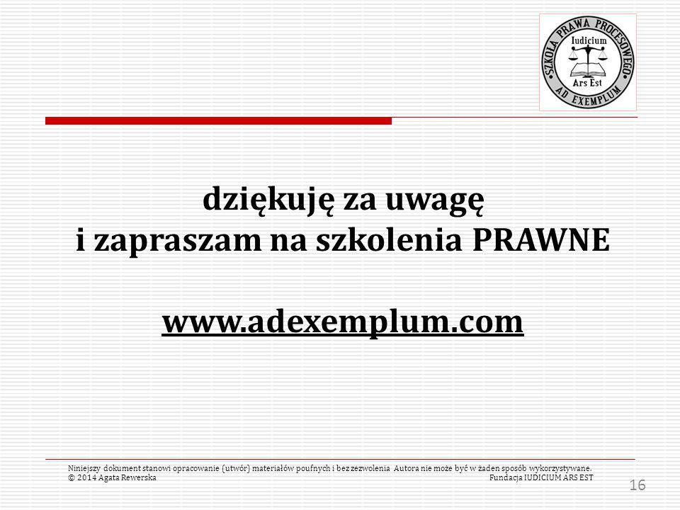 dziękuję za uwagę i zapraszam na szkolenia PRAWNE www.adexemplum.com © 2014 Agata RewerskaFundacja IUDICIUM ARS EST Niniejszy dokument stanowi opracowanie (utwór) materiałów poufnych i bez zezwolenia Autora nie może być w żaden sposób wykorzystywane.