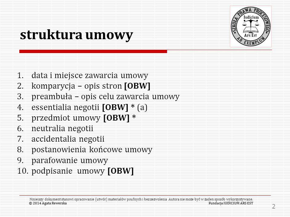 © 2014 Agata RewerskaFundacja IUDICIUM ARS EST 1.miejsce zawarcia umowy 2.data zawarcia umowy 3.KOMPARYCJA - opis Stron umowy (opis pozwalający na jednoznaczne zidentyfikowanie Stron umowy - maksymalnie pełne dane informacyjne – np./m.in.: imię, nazwisko, nazwa, firma, forma organizacyjna, PESEL, NIP, REGON, etc – vide ustawy) 4.wskazanie osób uprawnionych do reprezentacji i zawarcia umowy + potwierdzenie ich umocowania (kto reprezentuje stronę, na jakiej podstawie i jakie są formy wykazania tej okoliczności – CEIDG, KRS, inne rejestry) 5.wskazanie ewentualnych pełnomocników zawierających umowę + potwierdzenie ich umocowania © 2014 Agata RewerskaFundacja IUDICIUM ARS EST Niniejszy dokument stanowi opracowanie (utwór) materiałów poufnych i bez zezwolenia Autora nie może być w żaden sposób wykorzystywane.