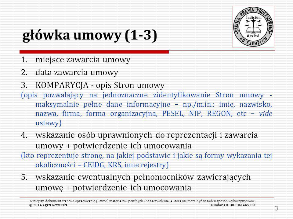 """© 2014 Agata RewerskaFundacja IUDICIUM ARS EST należy pamiętać o tym, że: załączniki MUSZĄ być ponumerowane (począwszy od dokumentów rejestrowych Stron i umocowań ich pełnomocników) należy w treść umowy włączać klauzulę: """" załączniki do niniejszej umowy stanowią jej integralną część © 2014 Agata RewerskaFundacja IUDICIUM ARS EST Niniejszy dokument stanowi opracowanie (utwór) materiałów poufnych i bez zezwolenia Autora nie może być w żaden sposób wykorzystywane."""