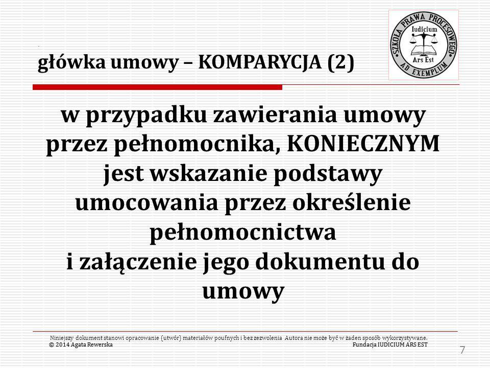 © 2014 Agata RewerskaFundacja IUDICIUM ARS EST w przypadku zawierania umowy przez pełnomocnika, KONIECZNYM jest wskazanie podstawy umocowania przez określenie pełnomocnictwa i załączenie jego dokumentu do umowy © 2014 Agata RewerskaFundacja IUDICIUM ARS EST Niniejszy dokument stanowi opracowanie (utwór) materiałów poufnych i bez zezwolenia Autora nie może być w żaden sposób wykorzystywane..