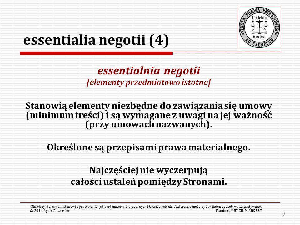 przedmiot umowy (5) Przedmiotem umowy jest pojęciem interpretowanym w trójnasób: 1.jako faktyczny przedmiot umowy – rzecz/prawo/obowiązek 2.jako zakres wzajemnych podstawowych zobowiązań stron (essentialia negotii) 3.jako szeroko rozumiany zakres wzajemnych zobowiązań stron, czyli całość umowy (essentialnia, neutralia i accidentalia negotii).