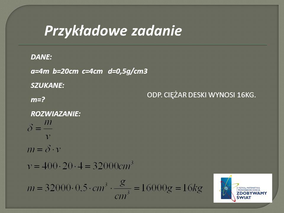 Przykładowe zadanie DANE: a=4m b=20cm c=4cm d=0,5g/cm3 SZUKANE: m=.