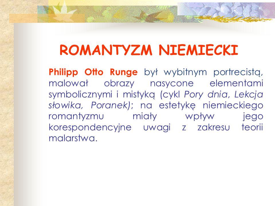ROMANTYZM NIEMIECKI Philipp Otto Runge był wybitnym portrecistą, malował obrazy nasycone elementami symbolicznymi i mistyką (cykl Pory dnia, Lekcja sł