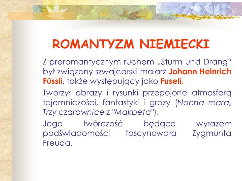 """ROMANTYZM NIEMIECKI Z preromantycznym ruchem """"Sturm und Drang"""" był związany szwajcarski malarz Johann Heinrich Füssli, także występujący jako Fuseli."""