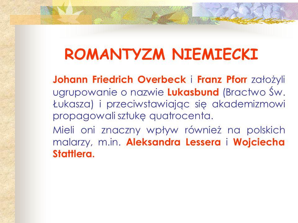 ROMANTYZM NIEMIECKI Johann Friedrich Overbeck i Franz Pforr założyli ugrupowanie o nazwie Lukasbund (Bractwo Św. Łukasza) i przeciwstawiając się akade
