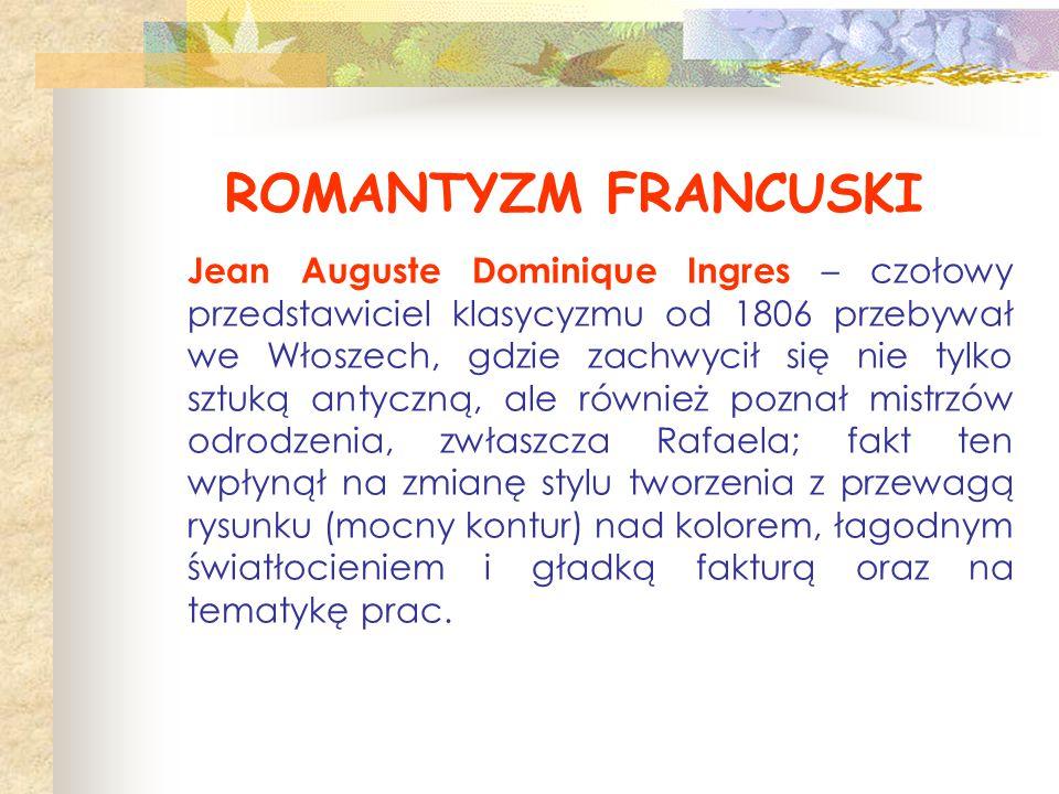 ROMANTYZM FRANCUSKI Jean Auguste Dominique Ingres – czołowy przedstawiciel klasycyzmu od 1806 przebywał we Włoszech, gdzie zachwycił się nie tylko szt