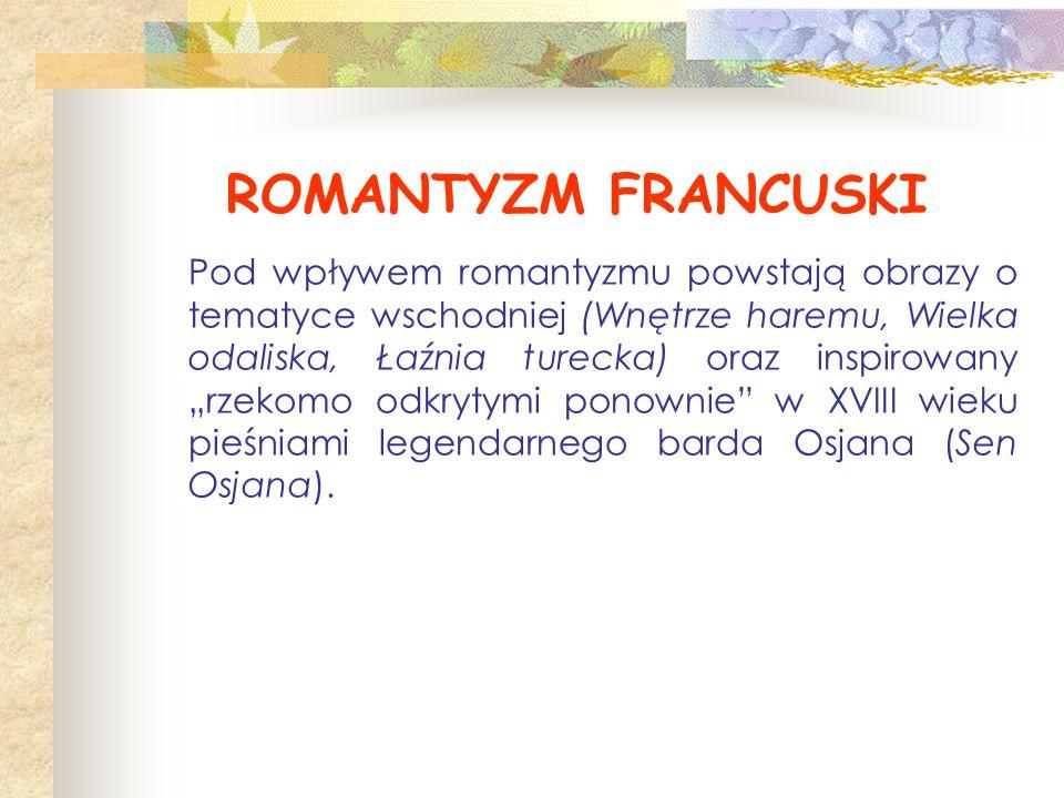 """ROMANTYZM FRANCUSKI Pod wpływem romantyzmu powstają obrazy o tematyce wschodniej (Wnętrze haremu, Wielka odaliska, Łaźnia turecka) oraz inspirowany """"r"""