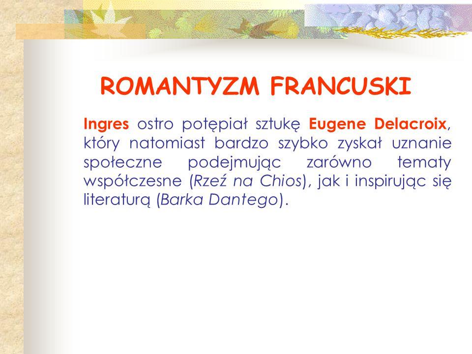 ROMANTYZM FRANCUSKI Ingres ostro potępiał sztukę Eugene Delacroix, który natomiast bardzo szybko zyskał uznanie społeczne podejmując zarówno tematy ws