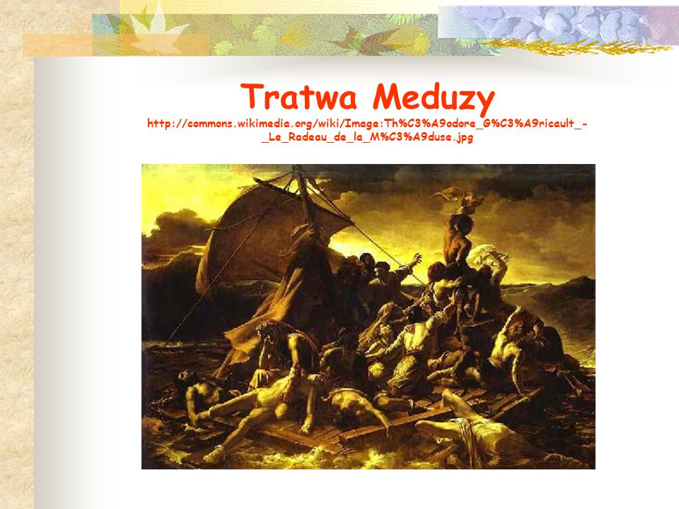 Tratwa Meduzy http://commons.wikimedia.org/wiki/Image:Th%C3%A9odore_G%C3%A9ricault_- _Le_Radeau_de_la_M%C3%A9duse.jpg