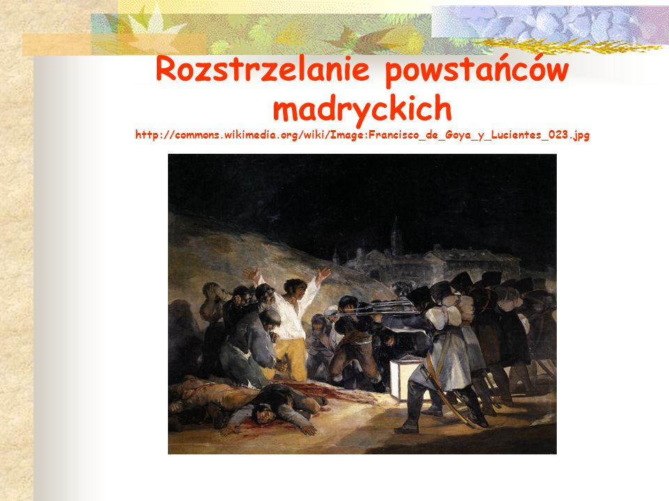 Rozstrzelanie powstańców madryckich http://commons.wikimedia.org/wiki/Image:Francisco_de_Goya_y_Lucientes_023.jpg