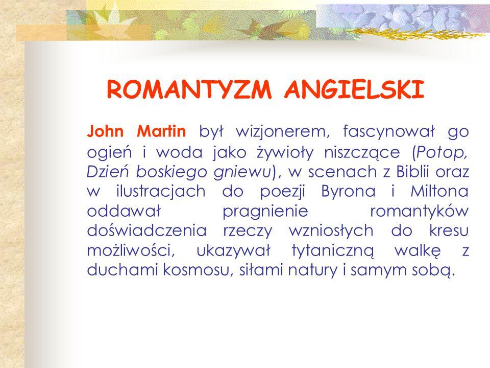 ROMANTYZM ANGIELSKI John Martin był wizjonerem, fascynował go ogień i woda jako żywioły niszczące (Potop, Dzień boskiego gniewu), w scenach z Biblii o