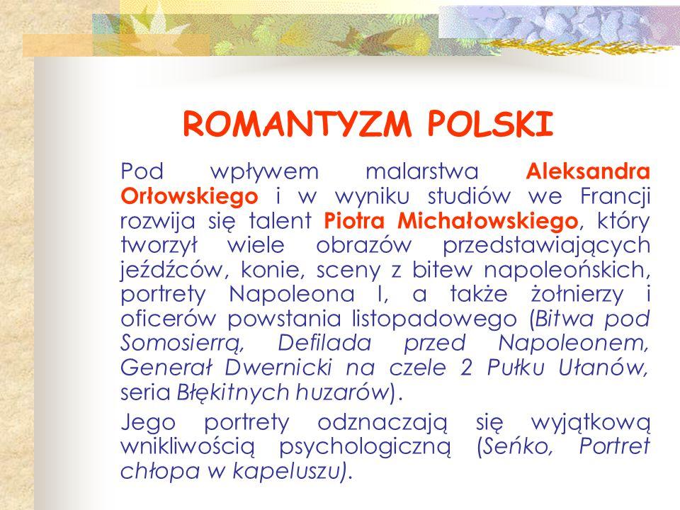 ROMANTYZM POLSKI Pod wpływem malarstwa Aleksandra Orłowskiego i w wyniku studiów we Francji rozwija się talent Piotra Michałowskiego, który tworzył wi