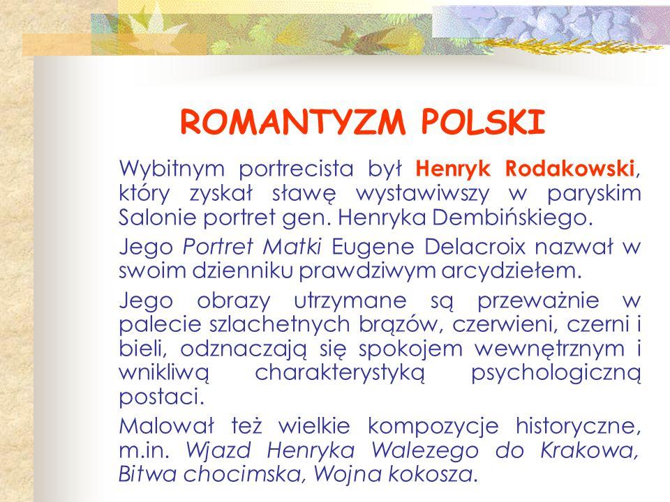 ROMANTYZM POLSKI Wybitnym portrecista był Henryk Rodakowski, który zyskał sławę wystawiwszy w paryskim Salonie portret gen. Henryka Dembińskiego. Jego