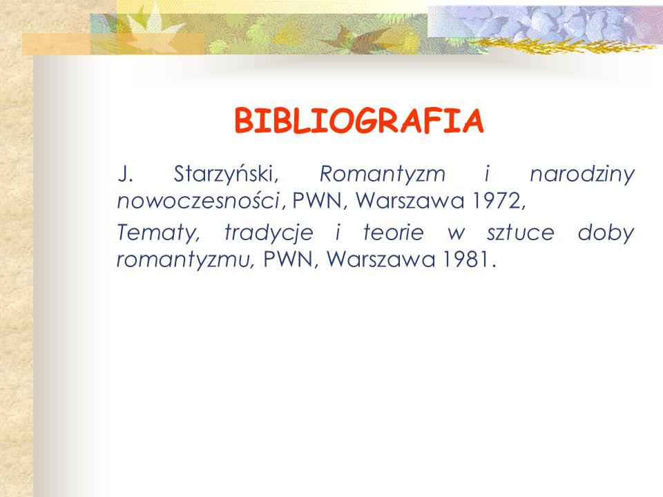 BIBLIOGRAFIA J. Starzyński, Romantyzm i narodziny nowoczesności, PWN, Warszawa 1972, Tematy, tradycje i teorie w sztuce doby romantyzmu, PWN, Warszawa