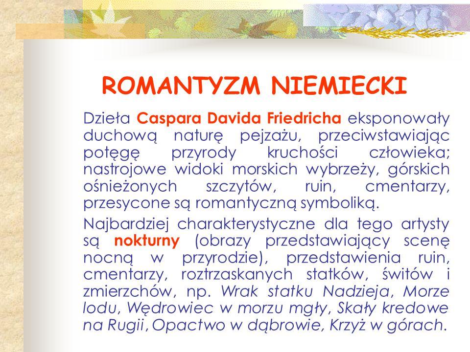 ROMANTYZM NIEMIECKI Dzieła Caspara Davida Friedricha eksponowały duchową naturę pejzażu, przeciwstawiając potęgę przyrody kruchości człowieka; nastroj