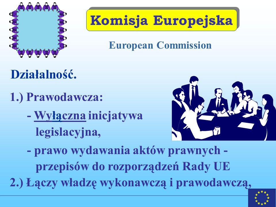 Komisja Europejska European Commission 1.) Prawodawcza: - Wyłączna inicjatywa legislacyjna, - prawo wydawania aktów prawnych - przepisów do rozporządzeń Rady UE 2.) Łączy władzę wykonawczą i prawodawczą, Działalność.
