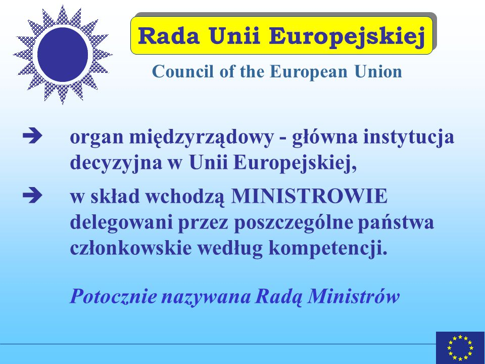 Rada Unii Europejskiej  organ międzyrządowy - główna instytucja decyzyjna w Unii Europejskiej,  w skład wchodzą MINISTROWIE delegowani przez poszczególne państwa członkowskie według kompetencji.